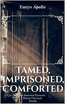 Tamed, Imprisoned, Comforted: An Immortal Elements Harem Chronicle Bundle by [Emrys Apollo]