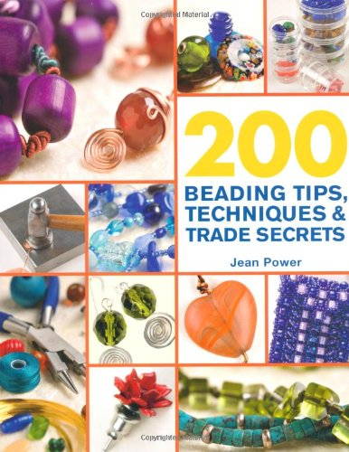 200 Beading Tips, Techniques & Trade Secrets: An Indispensable Compendium of Technical Know-How and...