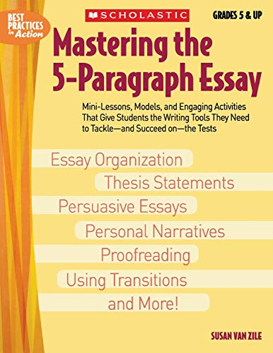 Mastering The 5-paragraph Essay: Mini-Lessons, Models, and Engaging Activities That Give Students the Writing Tools That They Need to Tackle―and Succeed on―the Tests (Best Practices in Action)