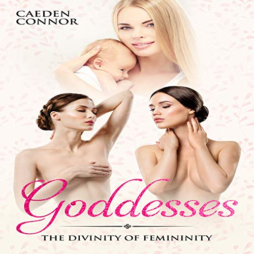 Goddesses: The Divinity of Femininity Audiobook By Caeden Connor cover art