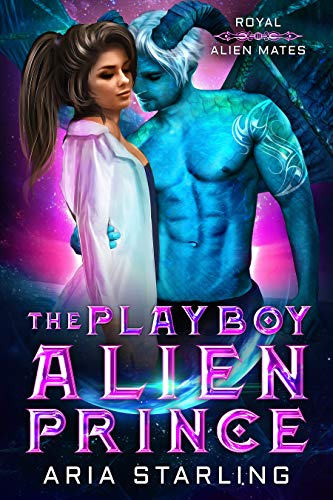 The Playboy Alien Prince: A Steamy Sci-Fi Alien Romance (Royal Alien Mates Book 1) by [Aria Starling]