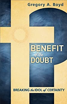 [Gregory A. Boyd]のBenefit of the Doubt: Breaking the Idol of Certainty (English Edition)