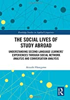 The Social Lives of Study Abroad: Understanding Second Language Learners' Experiences through Social Network Analysis and Conversation Analysis (Routledge Studies in Applied Linguistics)