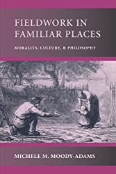 Fieldwork in Familiar Places: Morality, Culture, and Philosophy: Michele M. Moody-Adams