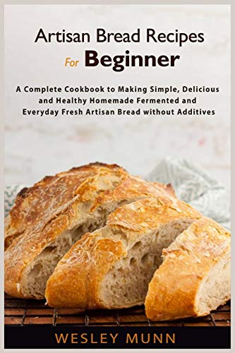 Artisan Bread Recipes For Beginner: A Complete Cookbook to Making Simple, Delicious and Healthy Homemade Fermented and Everyday Fresh Artisan Bread without Additives