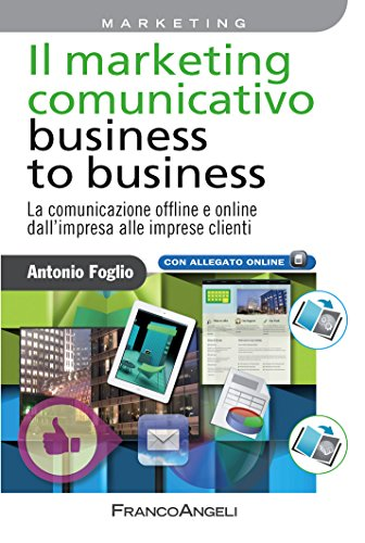 Il marketing comunicativo business to business. La comunicazione offline e online dall'impresa alle imprese clienti (Italian Edition)