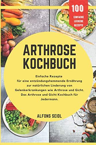 Das Arthrose Kochbuch: Einfache Rezepte für entzündungshemmende Ernährung zur natürlichen Linderung von Gelenkerkrankungen wie Arthrose und Gicht. Ein Alltagskochbuch für Jedermann.
