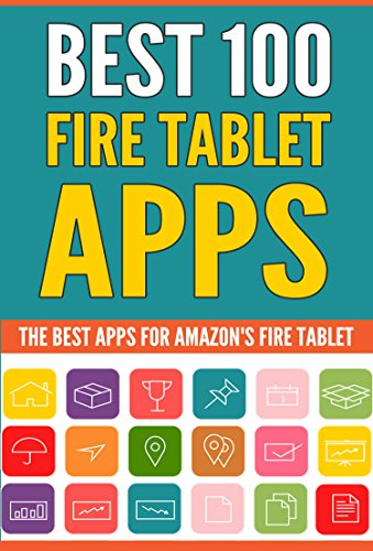 Best 100 Fire Tablet Apps: (Top Apps for Amazon's Fire Tablets! Use Your Tablet to Its Full Potential.)