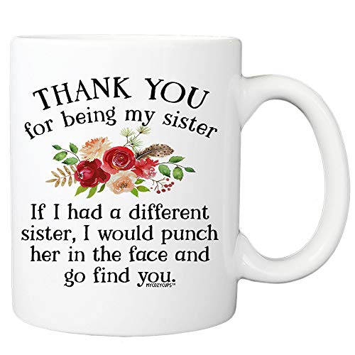 Thank You For Being My Sister If I Had A Different Sister I Would Punch Her In The Face And Go Find You Coffee Mug - 11oz Cup For...