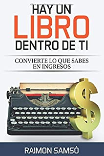 Hay un libro dentro de ti: Convierte lo que sabes en ingresos (Escribe tu propio libro y que se venda)