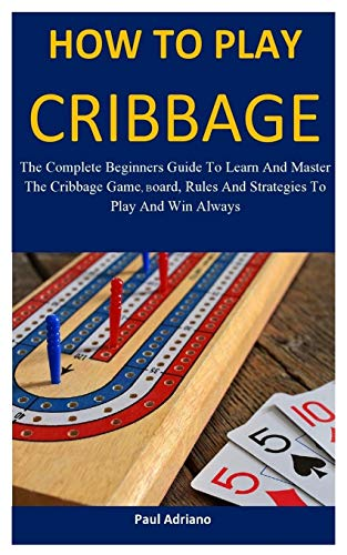 How To Play Cribbage: The complete beginners guide to learn and master the cribbage game, board, rules and strategies to play and win always