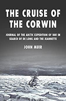 The Cruise of the Corwin: Journal of the Arctic Expedition of 1881 in Search of de Long and the Jeannette by [John Muir]