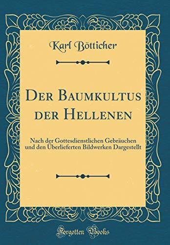 Der Baumkultus der Hellenen: Nach der Gottesdienstlichen Gebräuchen und den Überlieferten Bildwerken Dargestellt (Classic Reprint)