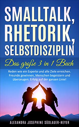 Smalltalk - Rhetorik - Selbstdisziplin - Das Große 3 in 1 Buch : Reden wie ein Experte und alle Ziele erreichen. Freunde gewinnen, Menschen begeistern und überzeugen. Erfolg auf der ganzen Linie!