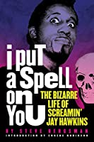 I Put a Spell on You: The Bizarre Life of Screamin' Jay Hawkins