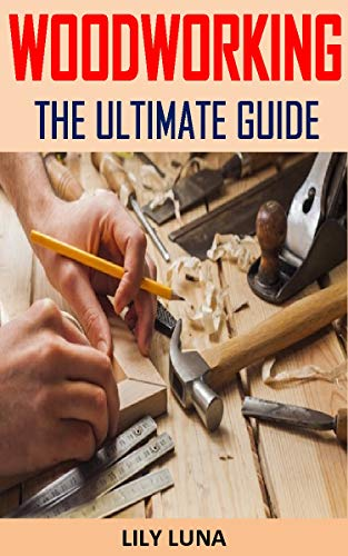 WOODWORKING THE ULTIMATE GUIDE: Discover the complete guides on everything you need to know about woodworking (English Edition)