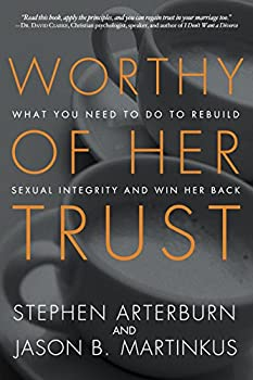 Worthy of Her Trust  What You Need to Do to Rebuild Sexual Integrity and Win Her Back