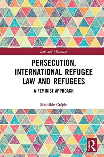 Persecution, International Refugee Law and Refugees: A Feminist Approach (Law and Migration) (English Edition)