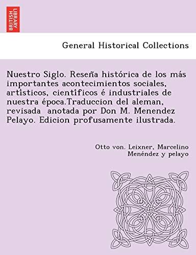 Nuestro Siglo. Reseña histórica de los más importantes acontecimientos sociales, artísticos, científicos é ...  anotada por Don M. Menendez Pelayo.