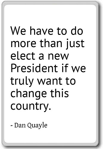 We have to do more than just elect a new Preside – Dan Quayle cita imán para nevera, Blanco