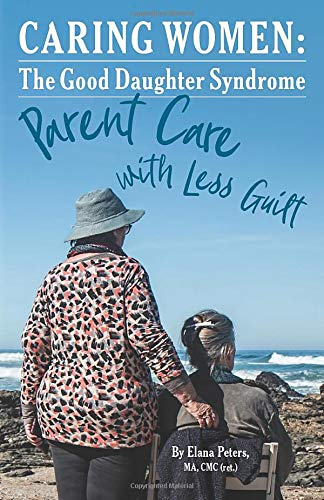 Caring Women:The Good Daughter Syndrome: Parent Care with Less Guilt