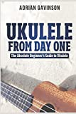 Ukulele From Day One: The Absolute Beginner's Guide to Ukulele