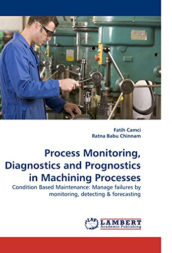 Process Monitoring, Diagnostics and Prognostics in Machining Processes: Condition Based Maintenance: Manage failures by monitoring, detecting