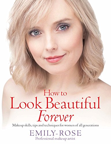 How to Look Beautiful Forever: Makeup skills, tips and techniques for women of all generations