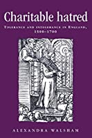 Charitable Hatred: Tolerance and Intolerance in England, 1500-1700 (Politics, Culture and Society in Early Modern Britain)