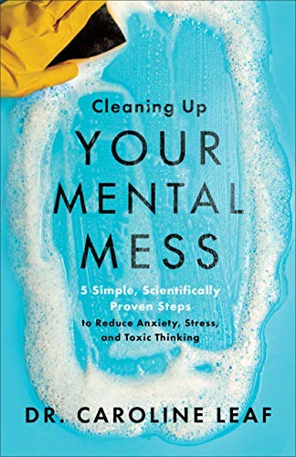 [Dr. Caroline Leaf]-[Cleaning Up Your Mental Mess: 5 Simple, Scientifically Proven Steps to Reduce Anxiety, Stress, and Toxic Thinking]-[Hardcover ]