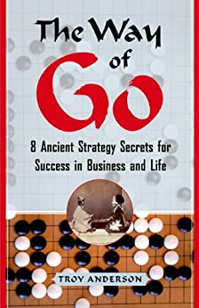 The Way of Go: 8 Ancient Strategy Secrets for Success in Business and Life by [Troy Anderson]