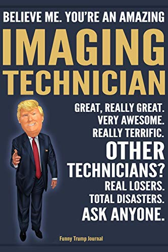 Funny Trump Journal - Believe Me. You're An Amazing Imaging Technician Great, Really Great. Very Awesome. Really Terrific. Other Technicians? Total ... Gift Trump Gag Gift Better Than Card Notebook