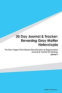 30 Day Journal & Tracker: Reversing Gray Matter Heterotopia: The Raw Vegan Plant-Based Detoxification & Regeneration Journ...