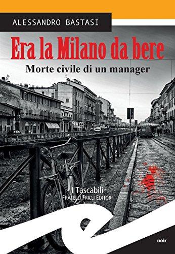 Era la Milano da bere: Morte civile di un manager di [ALESSANDRO BASTASI]