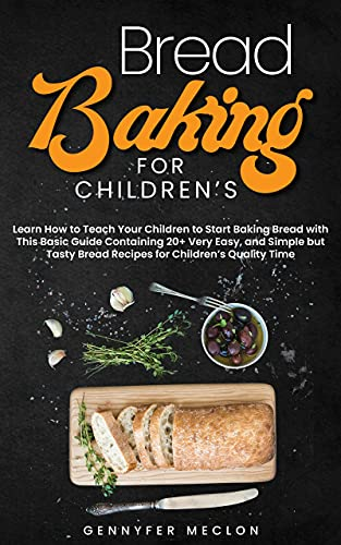 Bread Baking for Children's: Learn How to Teach Your Children to Start Baking Bread with This Basic Guide Containing 20+ Very Easy, and Simple but Tasty Bread Recipes for Children's Quality Time.