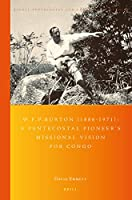 W.F.P. Burton 1886-1971: A Pentecostal Pioneer's Missional Vision for Congo (Global Pentecostal and Charismatic Studies)