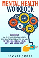 Mental Health Workbook: 4 Books in 1: How to Use Neuroscience and Cognitive Behavioral Therapy to Declutter Your Mind, Stop Overthinking and Quickly Overcome Anxiety, Worry and Panic Attacks