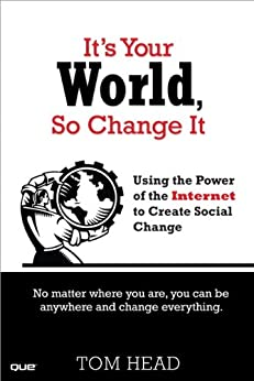 It's Your World, So Change It: Using the Power of the Internet to Create Social Change (English Edition) por [Tom Head]