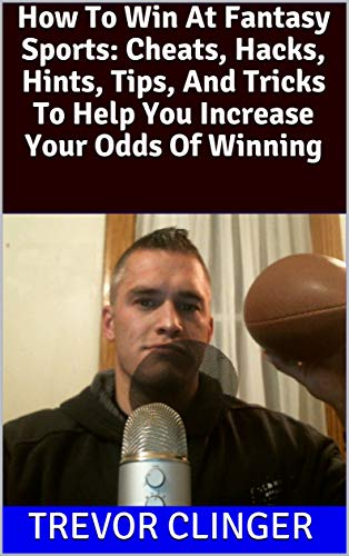How To Win At Fantasy Sports: Cheats, Hacks, Hints, Tips, And Tricks To Help You Increase Your Odds Of Winning (English Edition)