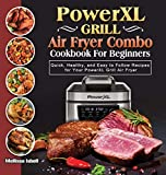 PowerXL Grill Air Fryer Combo Cookbook For Beginners: Quick, Healthy, and Easy to Follow Recipes for Your PowerXL Grill Air Fryer