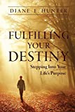 Fulfilling Your Destiny: Stepping Into Your Life€™s Purpose