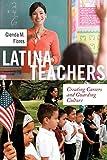 Latina Teachers: Creating Careers and Guarding Culture (Latina/o Sociology, 3)