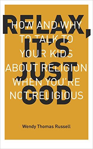 Relax It's Just God: How and Why to Talk to Your Kids About Religion When You're Not Religious