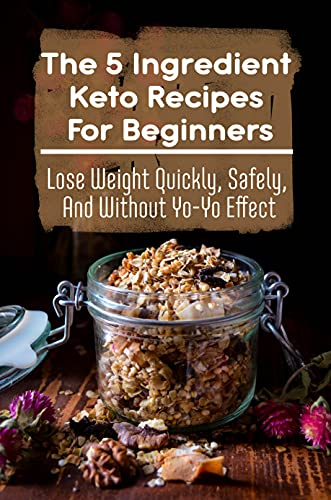 The 5 Ingredient Keto Recipes For Beginners: Lose Weight Quickly, Safely,...