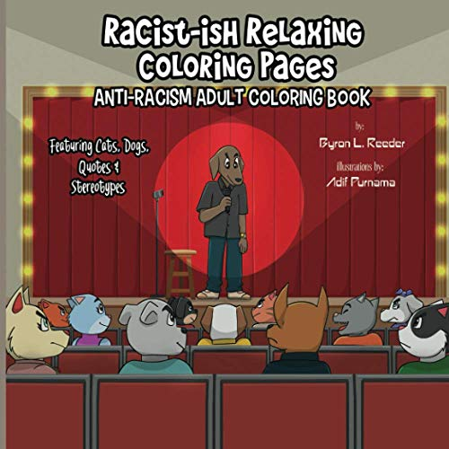 Racist-ish Relaxing Coloring Pages: Anti-Racism Adult Coloring Book Featuring Cats, Dogs, Quotes, & Stereotypes