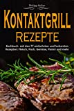 Kontaktgrill: Kontaktgrill Rezepte - Kochbuch mit den 77 einfachsten und leckersten Rezepten: Fisch, Fleisch, Gemüse, Panini und mehr (German Edition)