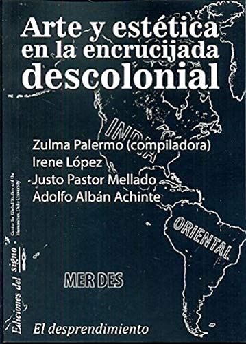 Arte y Estética En La Encrucijada Descolonial Tomo 1 - Prefácio de Walter Mignolo - Colección El Desprendimiento
