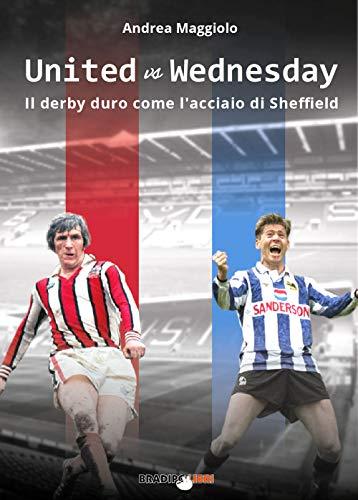 United vs Wednesday. Il derby duro come l'acciaio di Sheffield