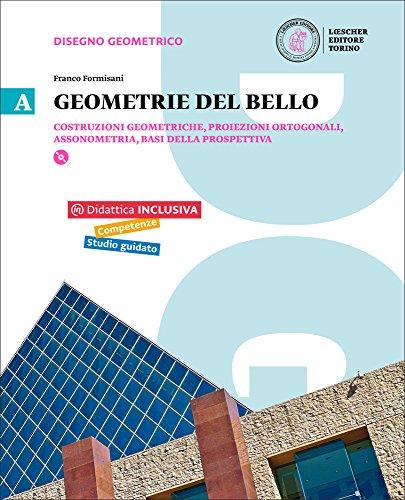 Geometrie del bello. Per le Scuole superiori. Con e-book. Con espansione online. Costruzioni geometriche, proiezioni ortogonali, assonometria (Vol. 1)