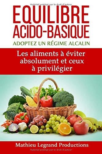 Equilibre acido basique - Adoptez un régime alcalin: Les aliments à éviter absolument et ceux à privilégier
